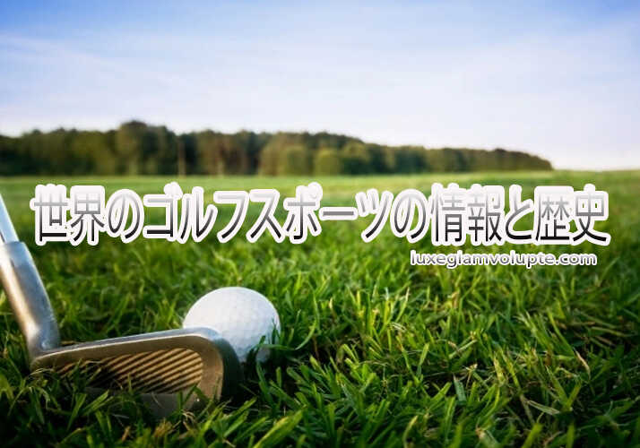 世界のゴルフスポーツの情報と歴史